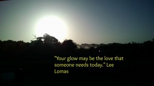 Your love may be the glow that someone needs today.